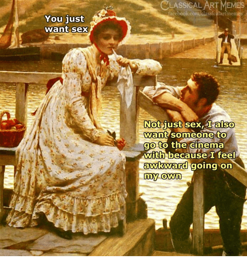 Facebook, Sex, and Awkward: CLASSICAL  ARFMEMES  facebook.com/classicalartime  You just  want sex  Not  Want someone to  go to the CInema  with because feel  Just sex,also  awkward go  awkWard going orn  my.own