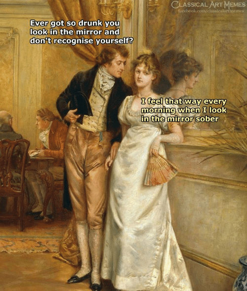 Drunk, Facebook, and Memes: CLASSICAL ART MEMES  facebook.com/classicalartimemes  Ever got so drunk you  look in the mirror and  don't recognise yourself?  I feel that way every  morning when I look  n the mirror sober