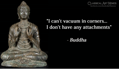 "Facebook, Memes, and Buddha: CLASSICAL ART MEMES  facebook.com/classicalartmemes  ""I can't vacuum in corners...  I don't have any attachments""  - Buddha"
