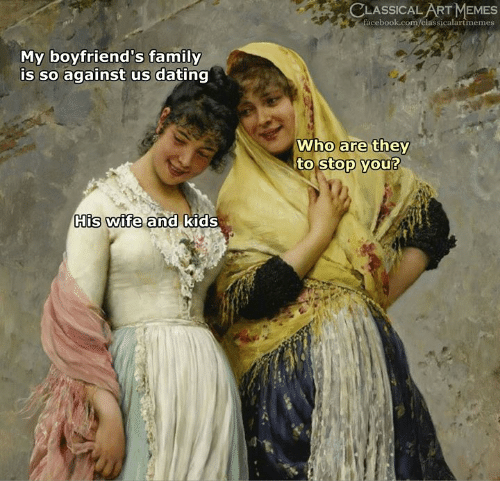 Dating, Facebook, and Family: CLASSICAL ART MEMES  facebook.com/classicalartmemes  My boyfriend's family  is so against us dating  Who are they  to stop you?  His wife and kids