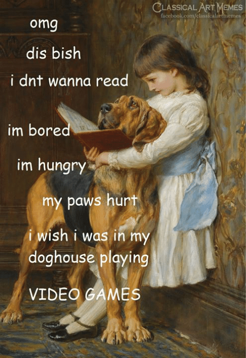 im bored: CLASSICAL ART MEMES  facebook.com/classicalartmemes  omg  dis bish  i dnt wanna read  im bored  im hungry  my paws hurt  i wish i was in my  doghouse playing  VIDEO GAMES