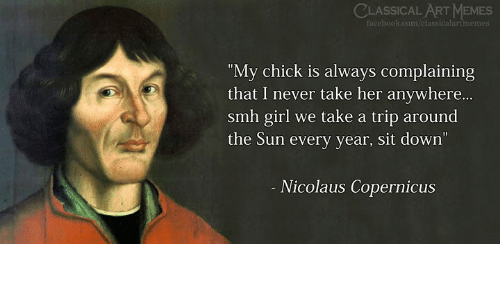 "Facebook, Memes, and Smh: CLASSICAL ART MEMES  facebook.com/cli  ""My chick is always complaining  that I never take her anywhere...  smh girl we take a trip around  the Sun every year, sit down  Nicolaus Copernicus"