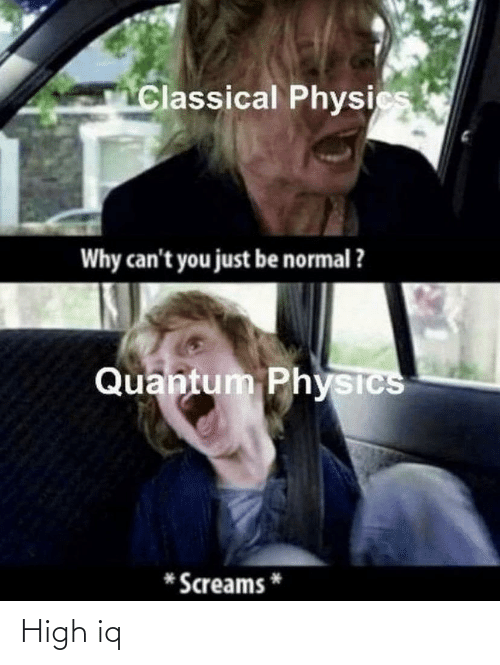 Physics, Classical, and Quantum Physics: Classical Physics  Why can't you just be normal ?  Quantum Physics  Screams High iq