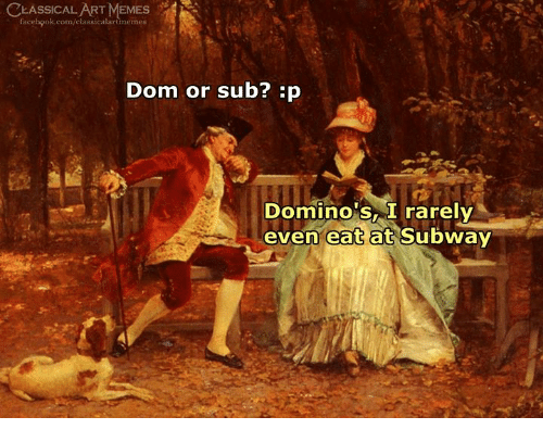 Facebook, Memes, and Subway: CLASSICALART MEMES  facebook.com/elassicalartmemes  Dom or sub? :p  Domino's, I rarely  even eatat Subway