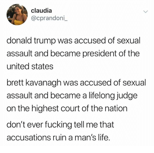 Donald Trump, Fucking, and Life: claudia  @cprandoni  donald trump was accused of sexual  assault and became president of the  united states  brett kavanagh was accused of sexual  assault and became a lifelong judge  on the highest court of the nation  don't ever fucking tell me that  accusations ruin a man's life.
