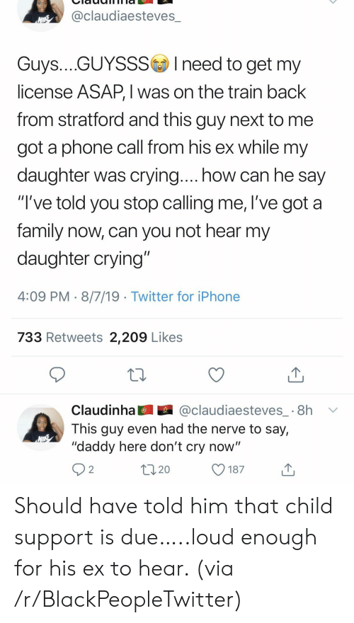 """Child Support: @claudiaesteves_  NINE  Guys....GUYSSSIneed to get my  license ASAP, I was on the train back  from stratford and this guy next to  got a phone call from his ex while my  daughter was crying.... how can he say  """"I've told you stop calling me, l've got a  family now, can you not hear my  daughter crying""""  4:09 PM 8/7/19 Twitter for iPhone  733 Retweets 2,209 Likes  @claudiaesteves_ 8h  Claudinha  This guy even had the nerve to say,  """"daddy here don't cry now""""  2  20  187 Should have told him that child support is due…..loud enough for his ex to hear. (via /r/BlackPeopleTwitter)"""