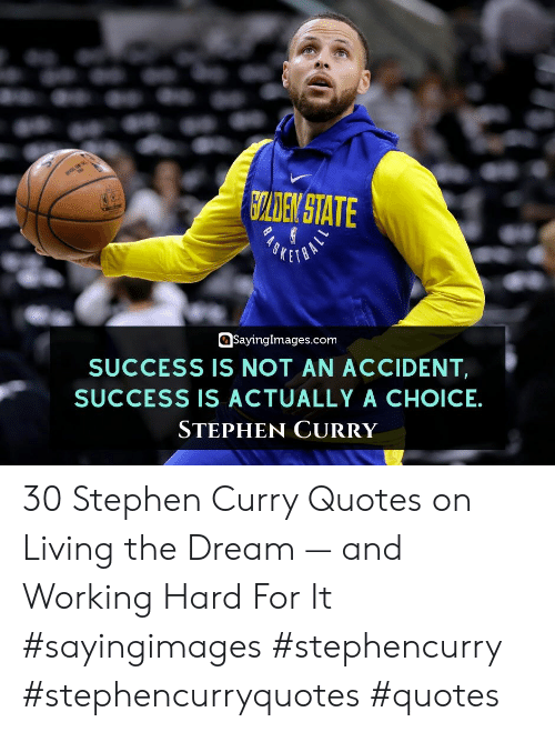 Stephen, Stephen Curry, and Quotes: CLDEN STATE  SKETO  SayingImages.com  SUCCESS IS NOT AN ACCIDENT  SUCCESS IS ACTUALLY A CHOICE  STEPHEN CURRY 30 Stephen Curry Quotes on Living the Dream — and Working Hard For It #sayingimages #stephencurry #stephencurryquotes #quotes