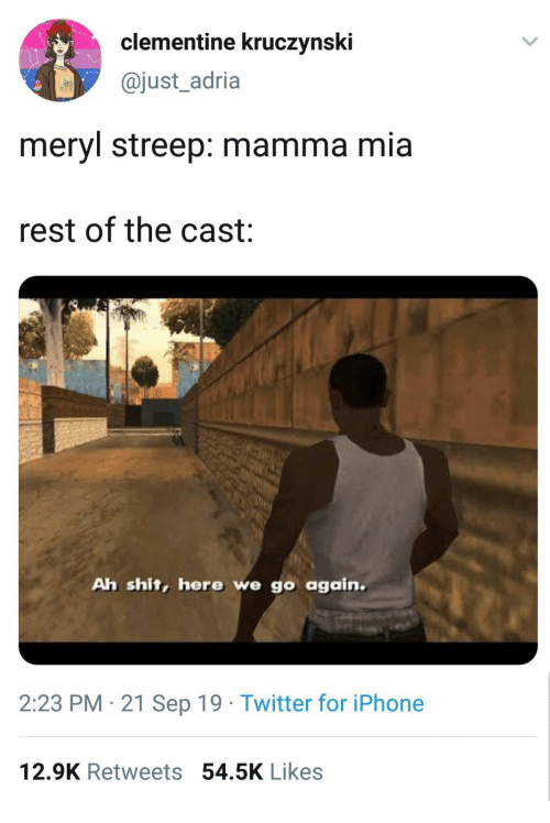 Iphone, Shit, and Twitter: clementine kruczynski  @just_adria  meryl streep: mamma mia  rest of the cast  Ah shit, here we go again.  2:23 PM 21 Sep 19 Twitter for iPhone  12.9K Retweets 54.5K Likes