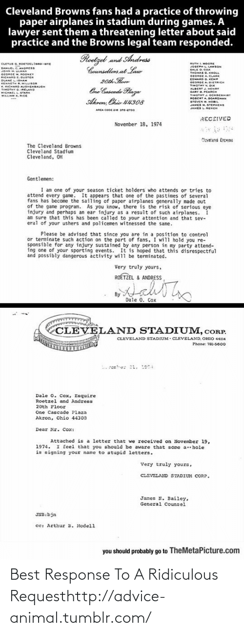 Policemen: Cleveland Browns fans had a practice of throwing  paper airplanes in stadium during games. A  lawyer sent them a threatening letter about said  practice and the Browns legal team responded.  Roetzel and Andress  Counsellors at Law  20th Hoor  One Cuscade Plaza  CLETUS G. ROETZCL beno-era  SAHUEL C. ANDRESS  JOHN M. VLMAN  RUTH L MOORE  JOSEPH L.LAWSON  DALK O. COx  GEORGE W, ROONEY  RICHARD E.GUSTER  DUANE LISHAM  KENNETH R, MILLISOR  K. RICHARD AUGHENBAUGH  TIMOTNY G. IRELAND  MICHAEL L.STARK  WILLIAM K. RICE  SEORGE A. CLARE  EDWARD O. KEMP  GEORGE A. DIETRICH  TIMOTHY V. DIX  ALBERT J. HENRY  GARY O. PEARCH  TIMOTHY .OCHBENHIRT  ROBERT A. DOARDMAN  STEVEN M. NORIL  JAMES M. STEPHENS  Akron, Chio U4308  JAMES LNENCH  AREA COOC 2ie 376-2700  RECEIVED  November 18, 1974  Maveland Ercrns  The Cleveland Browns  Cleveland Stadium  Cleveland, OH  Gentlemen:  I am one of your season ticket holders who attends or tries to  attend every game. It appears that one of the pastimes of several  fans has become the sailing of paper airplanes generally made out  of the game program. As you know, there is the risk of serious eye  injury and perhaps an ear injury as a result of such airplanes.  am sure that this has been called to your attention and that sev-  eral of your ushers and policemen witnessed the same.  Please be advised that since you are in a position to control  or terminate such action on the part of fans, I will hold you re-  sponsible for any injury sustained by any person in my party attend-  ing one of your sporting events. It is hoped that this disrespectful  and possibly dangerous activity will be terminated.  Very truly yours,  ROÉTZEL & ANDRESS  By  Dale 0. Cox  CLEVELAND STADIUM, cORP.  CLEVELAND STADIUM - CLEVELAND, OHIO 44114  Phone: 781-5600  Dale 0. Cox, Esquire  Roetzel and Andress  20th Floor  One Cascade Plaza  Akron, Ohio 44303  Dear Mr. Cox:  Attached is a letter that we received on November l19,  1974. I feel that you should be aware tha