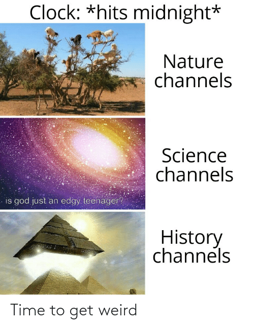 Clock, God, and Weird: Clock: *hits midnight*  Nature  channels  Science  channels  is god just an edgy teenager?  History  channels Time to get weird