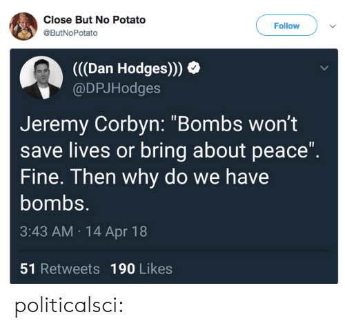 """apr: Close But No Potato  @ButNoPotato  Follow  (((Dan Hodges)))  @DPJHodges  Jeremy Corbyn: """"Bombs wont  save lives or bring about peace""""  Fine. Then why do we have  bombs.  3:43 AM 14 Apr 18  51 Retweets 190 Likes politicalsci:"""