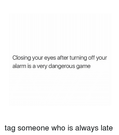 Alwaysed: Closing your eyes after turning off your  alarm is a very dangerous game tag someone who is always late