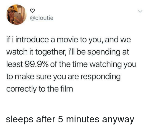 Movie, Time, and Watch: @cloutie  if i introduce a movie to you, and we  watch it together, i'll be spending at  least 99.9% of the time watching you  to make sure you are responding  correctly to the film sleeps after 5 minutes anyway