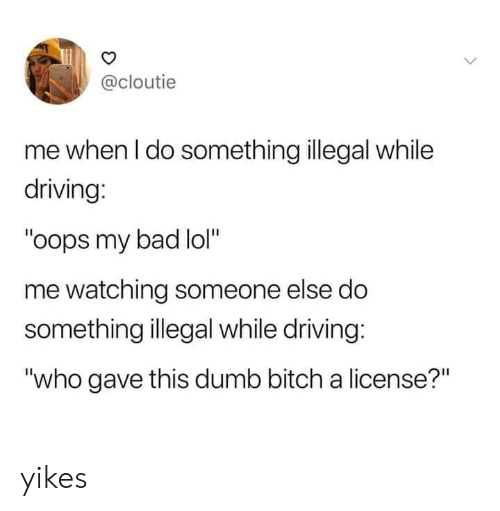 """Bad, Bitch, and Dank: @cloutie  me when I do something illegal while  driving:  """"oops my bad lol""""  me watching someone else do  something illegal while driving:  """"who gave this dumb bitch a license?"""" yikes"""