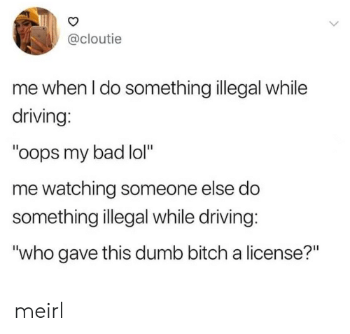 """Bad, Bitch, and Driving: @cloutie  me when I do something illegal while  driving:  """"oops my bad lol""""  me watching someone else do  something illegal while driving:  """"who gave this dumb bitch a license?"""" meirl"""