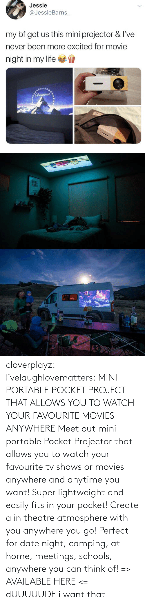 Date: cloverplayz: livelaughlovematters:  MINI PORTABLE POCKET PROJECT THAT ALLOWS YOU TO WATCH YOUR FAVOURITE MOVIES ANYWHERE Meet out mini portable Pocket Projector that allows you to watch your favourite tv shows or movies anywhere and anytime you want! Super lightweight and easily fits in your pocket! Create a in theatre atmosphere with you anywhere you go! Perfect for date night, camping, at home, meetings, schools, anywhere you can think of! => AVAILABLE HERE <=  dUUUUUDE i want that