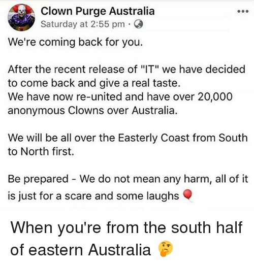 "firstly: Clown Purge Australia  Saturday at 2:55 pm .  We're coming back for you.  After the recent release of ""IT"" we have decided  to come back and give a real taste.  We have now re-united and have over 20,000  anonymous Clowns over Australia.  We will be all over the Easterly Coast from South  to North first.  Be prepared - We do not mean any harm, all of it  is just for a scare and some laughs When you're from the south half of eastern Australia 🤔"