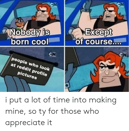 Those Who: CN  CN  Except  of course....  Nobody is  born cool  CN  CN  people who look  at reddit profile  pictures i put a lot of time into making mine, so ty for those who appreciate it