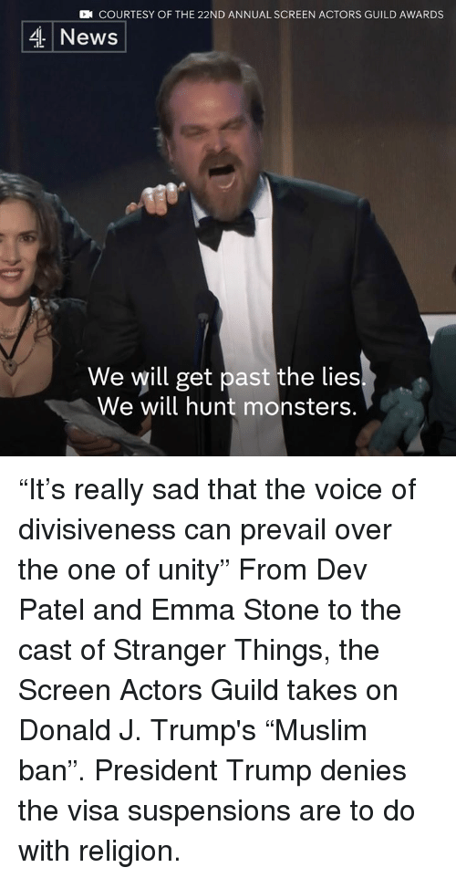 """guild: CN COURTESY OF THE 22ND ANNUAL SCREEN ACTORS GUILD AWARDS  4 News  We will get past the lies  We will hunt monsters. """"It's really sad that the voice of divisiveness can prevail over the one of unity""""   From Dev Patel and Emma Stone to the cast of Stranger Things, the Screen Actors Guild takes on Donald J. Trump's """"Muslim ban"""". President Trump denies the visa suspensions are to do with religion."""
