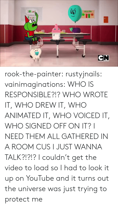 Gif, Tumblr, and youtube.com: CN  EANTERN HETHGRE rook-the-painter:  rustyjnails:   vainimaginations:   WHO IS RESPONSIBLE?!? WHO WROTE IT, WHO DREW IT, WHO ANIMATED IT, WHO VOICED IT, WHO SIGNED OFF ON IT? I NEED THEM ALL GATHERED IN A ROOM CUS I JUST WANNA TALK?!?!?     I couldn't get the video to load so I had to look it up on YouTube and it turns out the universe was just trying to protect me