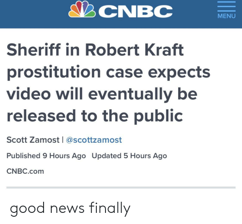 robert kraft: CNBC  MENU  Sheriff in Robert Kraft  prostitution case expects  video will eventually be  released to the public  Scott Zamost l @scottzamost  Published 9 Hours Ago Updated 5 Hours Ago  CNBC.com good news finally