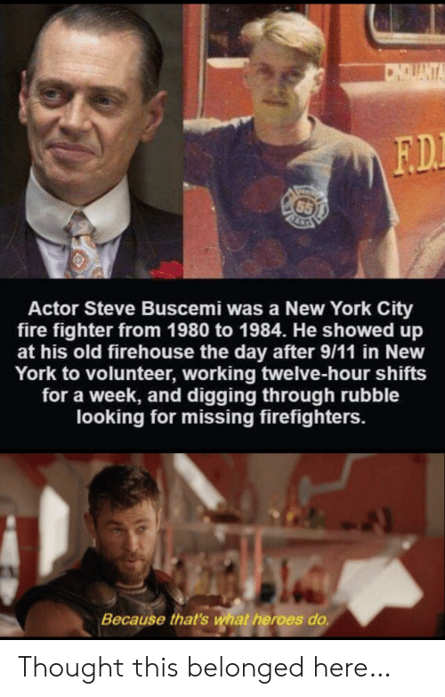 New York City: CNDUANTA  F.D.  65  Actor Steve Buscemi was a New York City  fire fighter from 1980 to 1984. He showed up  at his old firehouse the day after 9/11 in New  York to volunteer, working twelve-hour shifts  for a week, and digging through rubble  looking for missing firefighters.  Because that's what heroes do. Thought this belonged here…