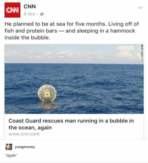 "Bars: CNN  CAN  4 hrs  He planned to be at sea for five months. Living off of  fish and protein bars and sleeping in a hammock  inside the bubble.  Coast Guard rescues man running in a bubble in  the ocean, again  www.cnn.com  yongmuney  ""again  U.S. CORST GUAR"