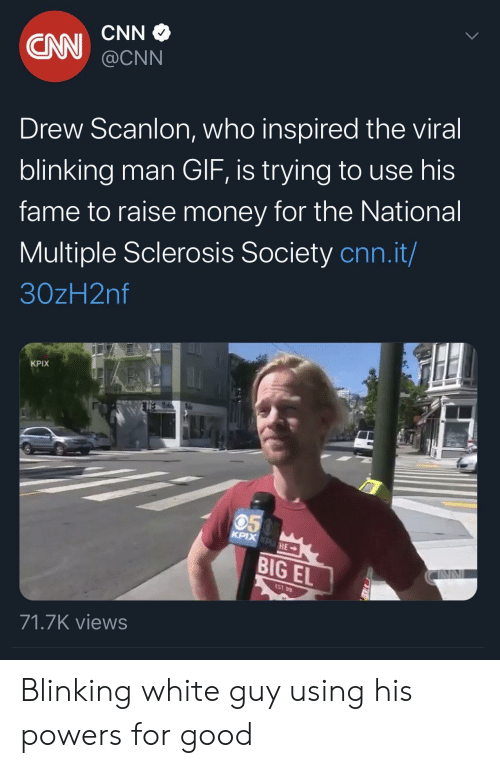the national: CNN  CN  @CNN  Drew Scanlon, who inspired the viral  blinking man GIF, is trying to use his  fame to raise money for the National  Multiple Sclerosis Society cnn.it/  30zH2nf  KPIX  050  KPIX KPHE  BIG EL  EST 99  71.7K views Blinking white guy using his powers for good