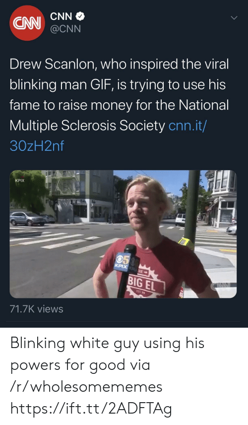 the national: CNN  CN  @CNN  Drew Scanlon, who inspired the viral  blinking man GIF, is trying to use his  fame to raise money for the National  Multiple Sclerosis Society cnn.it/  30zH2nf  KPIX  050  KPIX KPHE  BIG EL  EST 99  71.7K views Blinking white guy using his powers for good via /r/wholesomememes https://ift.tt/2ADFTAg