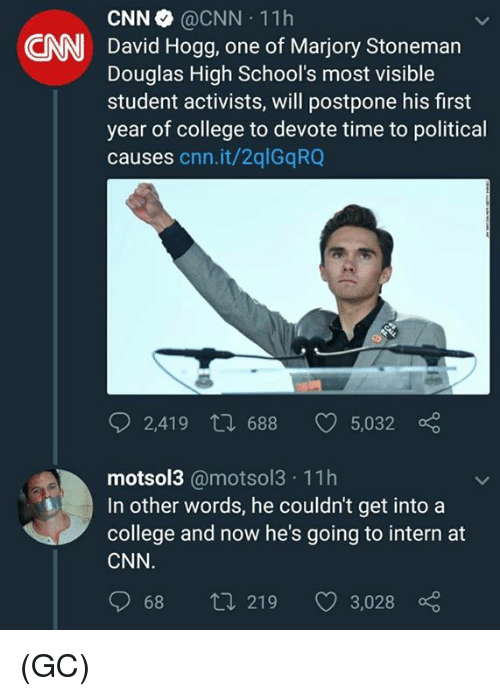 cnn.com, College, and Memes: CNN @CNN 11h  David Hogg, one of Marjory Stoneman  Douglas High School's most visible  student activists, will postpone his first  year of college to devote time to political  causes cnn.it/2qlGqRQ  CNN  2,419 t 688 5,032  motsol3 @motsol3 11h  In other words, he couldn't get into a  college and now he's going to intern at  CNN  068  219  3,028 (GC)