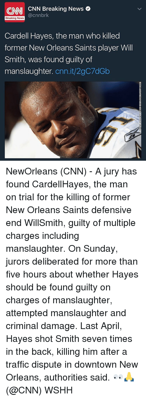 Memes, New Orleans Saints, and Traffic: CNN CNN Breaking News  Breaking News  Cardell Hayes, the man who killed  former New Orleans Saints player Will  Smith, was found guilty of  manslaughter  Cnn.it/2gC7dGb NewOrleans (CNN) - A jury has found CardellHayes, the man on trial for the killing of former New Orleans Saints defensive end WillSmith, guilty of multiple charges including manslaughter. On Sunday, jurors deliberated for more than five hours about whether Hayes should be found guilty on charges of manslaughter, attempted manslaughter and criminal damage. Last April, Hayes shot Smith seven times in the back, killing him after a traffic dispute in downtown New Orleans, authorities said. 👀🙏 (@CNN) WSHH