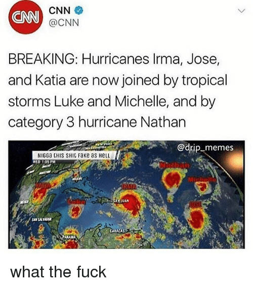 fakings: CNN  CNN  @CNN  BREAKING: Hurricanes lrma, Jose,  and Katia are now joined by tropical  storms Luke and Michelle, and by  category 3 hurricane Nathan  @drip-memes  NIGGa CHIS SHIC Fake as HeLL  WID 1OPM  Mic  ANA what the fuck