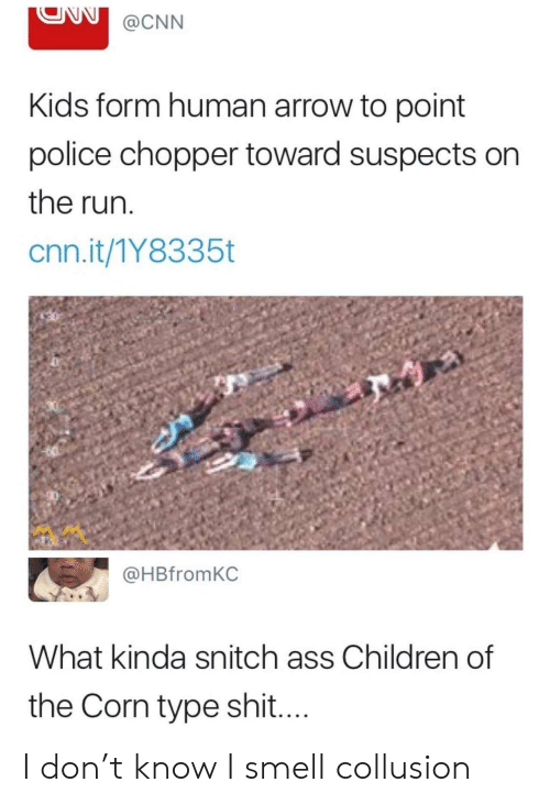 Ass, Children, and cnn.com: @CNN  Kids form human arrow to point  police chopper toward suspects on  the run  cnn.it/1Y8335t  @HBfromKC  What kinda snitch ass Children of  the Corn type shi.... I don't know I smell collusion