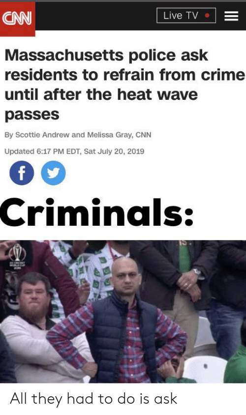 cnn.com, Crime, and Police: CNN  Live TV  Massachusetts police ask  residents to refrain from crime  until after the heat wave  passes  By Scottie Andrew and Melissa Gray, CNN  Updated 6:17 PM EDT, Sat July 20, 2019  Criminals:  II All they had to do is ask