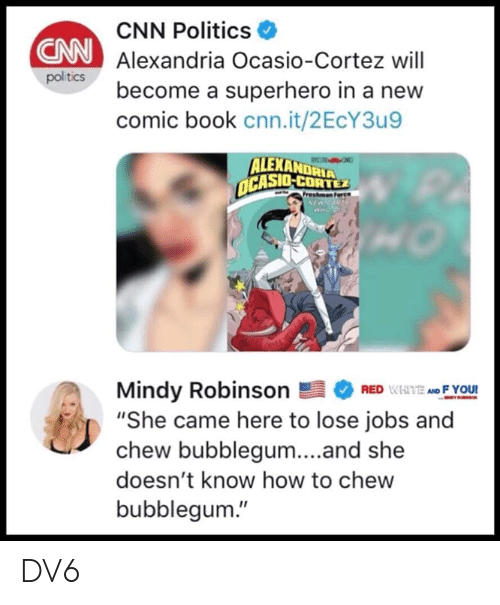 "cortez: CNN Politics  Alexandria Ocasio-Cortez will  become a superhero in a new  comic book cnn.it/2EcY3u9  CNN  politics  ALEXANDRIA  CASIO-CORTEZ  Mindy RobinsonEFYOU!  ""She came here to lose jobs and  chew bubblegum...and she  doesn't know how to chew  bubblegum."" DV6"