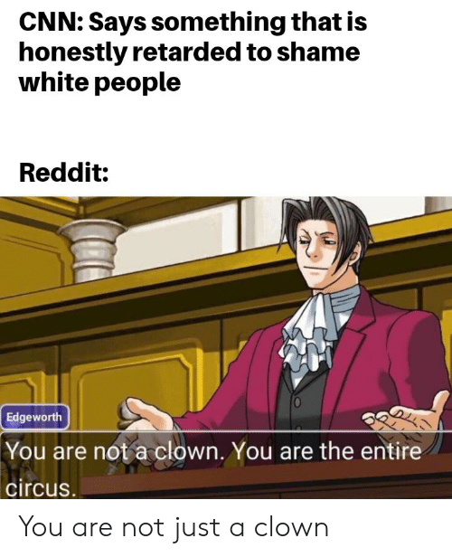 cnn.com, Reddit, and Retarded: CNN: Says something that is  honestly retarded to shame  white people  Reddit:  Edgeworth  |You are not aclown. You are the entire  circus. You are not just a clown