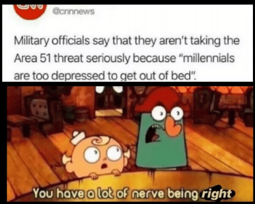 """Millennials, Military, and Area 51: @cnnnews  Military officials say that they aren't taking the  Area 51 threat seriously because """"millennials  are too depressed to get out of bed""""  You have a lot of nerve being right"""