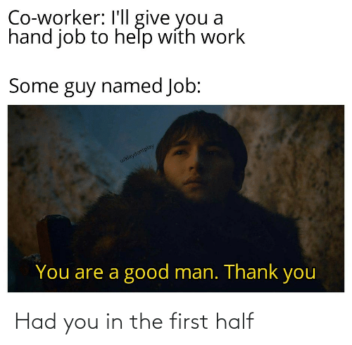 Named: Co-worker: I'll give you a  hand job to help with work  Some guy named Job:  u/klaydontplay  You are a good man. Thank you Had you in the first half