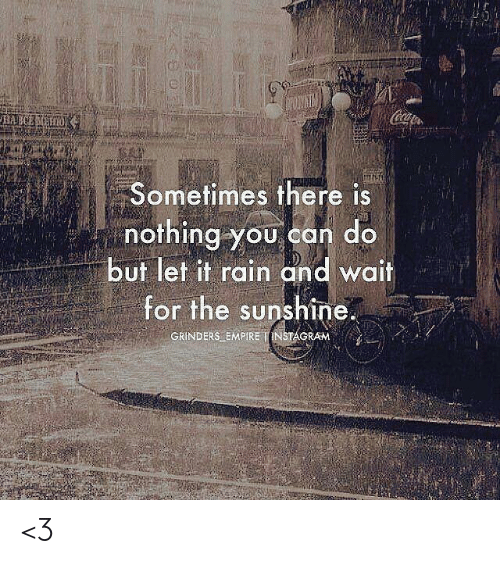 Love for Quotes: Coa  HAECEH  Sometimes there is  nothing you can do  but let it rain and wait  for the sunshine.  GRINDERS EMPIRE INSTAGRAM <3