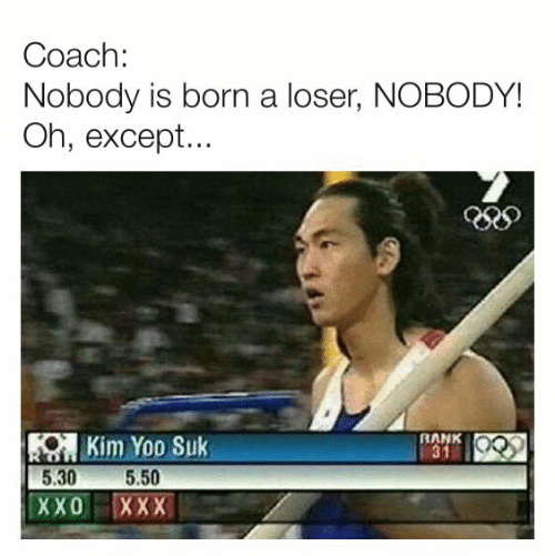 Dank, Xxx, and 🤖: Coach:  Nobody is born a loser, NOBODY!  Oh, except...  KOKim Yoo Suk  5.50  5.30  RANK  31  ХXО  XXX
