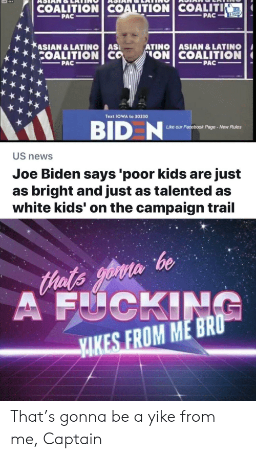 Joe Biden: COALITION COALITION COALITI  KE  PAC  PAC  &SHARE  ASIAN &LATINO AS  COALITION CO  ATINO ASIAN & LATINO  ON COALITION  PAC  PAC  Text IOWA to 30330  BID N  ur Facebook Page-New Rules  Like o  US news  Joe Biden says 'poor kids are just  as bright and just as talented as  white kids' on the campaign trail  Hats yoin be  A FUCKING  YAKES FROM ME BRO That's gonna be a yike from me, Captain