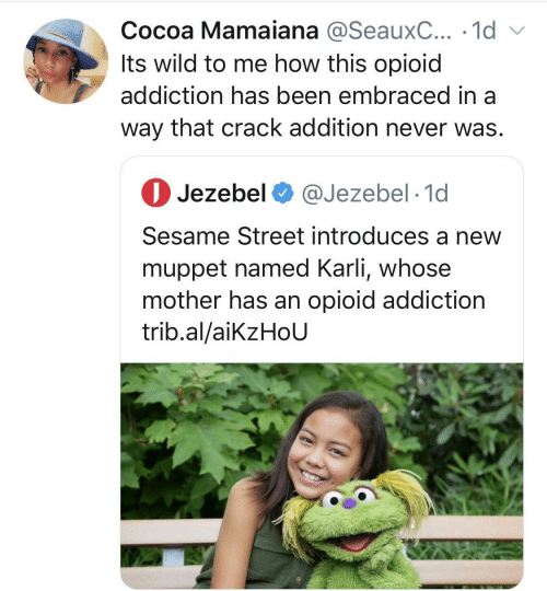 Named: Cocoa Mamaiana @SeauxC... · 1d v  Its wild to me how this opioid  addiction has been embraced in a  way that crack addition never was.  O Jezebel O @Jezebel · 1d  Sesame Street introduces a new  muppet named Karli, whose  mother has an opioid addiction  trib.al/aikzHoU