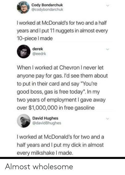 """McDonalds, Chevron, and Dick: Cody Bondarchuk  @codybondarchuk  I worked at McDonald's for two and a half  years and I put 11 nuggets in almost every  10-piece Imade  derek  @eedrk  When I worked at Chevron I never let  anyone pay for gas. I'd see them about  to put in their card and say """"You're  good boss, gas is free today"""". In my  two years of employment I gave away  over $1,000,000 in free gasoline  David Hughes  @david8hughes  I worked at McDonald's for two and a  half years and I put my dick in almost  every milkshake I made. Almost wholesome"""