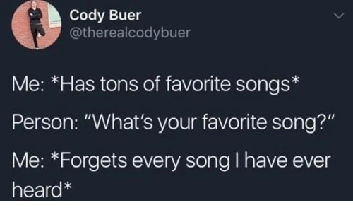 "Memes, Songs, and 🤖: Cody Buer  @therealcodybuer  Me: *Has tons of favorite songs  Person: ""What's your favorite song?""  Me: *Forgets every song I have ever  heard"