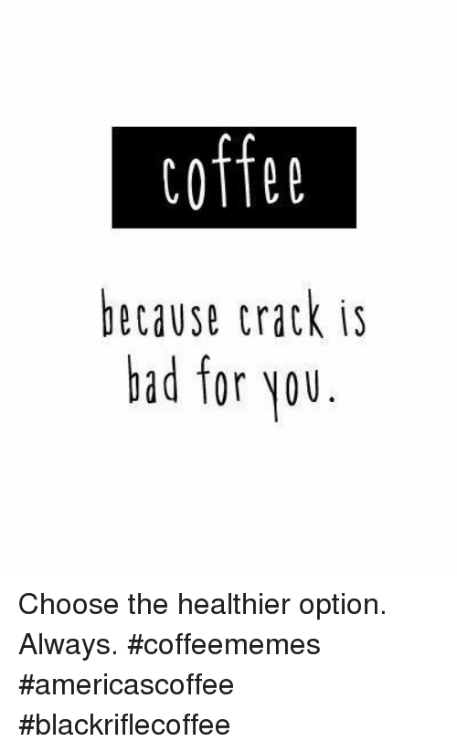 Bad, Coffee, and Crack: coffee  because crack is  bad for Nou Choose the healthier option. Always. #coffeememes #americascoffee #blackriflecoffee