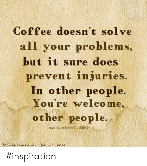Coffee, Inspiration, and Llc: Coffee doesn't solve  all your problems,  but it sure does  prevent injuries.  In other people.  You're welco me,  other people.  SuweatpantsAndCoffee.com  e Sweatpants And Coffee, LLC 2014 #inspiration