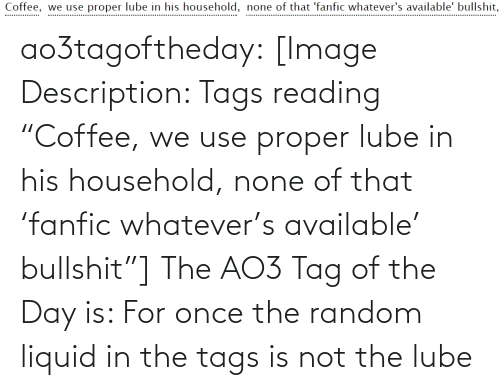 """fanfic: Coffee, we use proper lube in his household, none of that 'fanfic whatever's available' bullshit,  .................. ao3tagoftheday:  [Image Description: Tags reading """"Coffee,we use proper lube in his household,none of that 'fanfic whatever's available' bullshit""""]  The AO3 Tag of the Day is: For once the random liquid in the tags isnot the lube"""