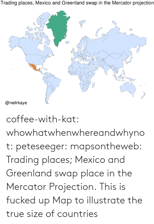 greenland: coffee-with-kat:  whowhatwhenwhereandwhynot:  peteseeger:  mapsontheweb: Trading places; Mexico and Greenland swap place in the Mercator Projection.  This is fucked up   Map to illustrate the true size of countries