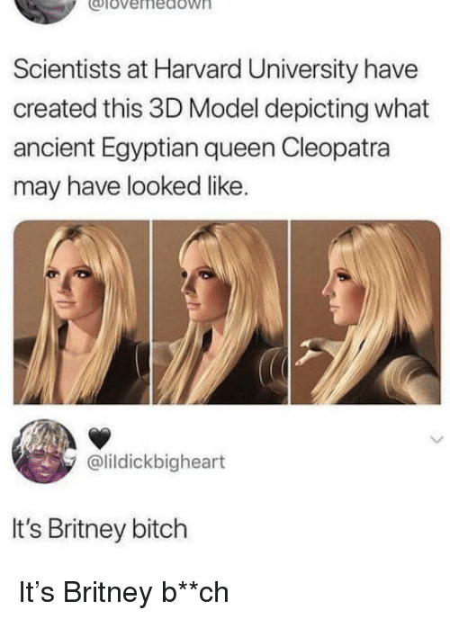 Bitch, Harvard University, and Queen: coiovernedoW  Scientists at Harvard University have  created this 3D Model depicting what  ancient Egyptian queen Cleopatra  may have looked like.  @lildickbigheart  It's Britney bitch It's Britney b**ch