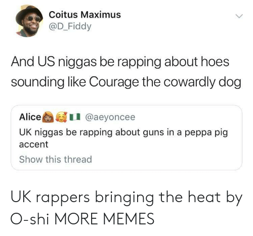 Courage the Cowardly Dog, Dank, and Guns: Coitus Maximus  @D_Fiddy  And US niggas be rapping about hoes  sounding like Courage the cowardly dog  AliceI @aeyoncee  UK niggas be rapping about guns in a peppa pig  accent  Show this thread UK rappers bringing the heat by O-shi MORE MEMES